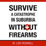 Survive a Catastrophe in Suburbia Without Firearms, Book 1 (Unabridged) Audiobook, by B. Lee Rowell