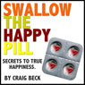 Swallow The Happy Pill: Secrets To True Happiness (Unabridged), by Craig Beck