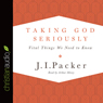 Taking God Seriously: Vital Things We Need to Know (Unabridged), by J. I. Packer