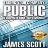 Taking Your Company Public: A Corporate Strategies Manual (Unabridged), by James Scott
