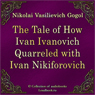 The Tale of How Ivan Ivanovich Quarreled with Ivan Nikiforovich (Povest o tom, kak possorilsya Ivan Ivanovich s Ivanom Nikiforovichem) (Unabridged), by Nikolaj Vasil'evich Gogol
