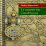 Te espero en Casablanca (I Expect You in Casablanca) (Unabridged), by Pedro Menchen