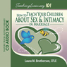 Teaching Intimacy 101: How to Teach Your Children about Sex and Intimacy in Marriage (Unabridged), by Laura M. Brotherson