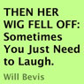 Then Her Wig Fell Off: Sometimes You Just Need to Laugh (Unabridged) Audiobook, by Will Bevis