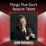 Things That Dont Require Talent, by John Maxwell