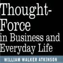 Thought Force in Business and Everyday Life (Unabridged) Audiobook, by William W Atkinson