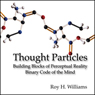 Thought Particles: Building Blocks of Perceptual Reality: Binary Code of the Mind (Unabridged), by Roy H. Williams
