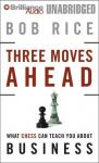 Three Moves Ahead: What Chess Can Teach You about Business (Even If Youve Never Played) (Unabridged) Audiobook, by Bob Rice