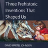 Three Prehistoric Inventions That Shaped Us, by David Martel Johnson