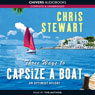 Three Ways to Capsize a Boat: An Optimist Afloat (Unabridged), by Chris Stewart