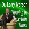 Thriving in Uncertain Times: 6 Success Strategies in the New Economy (Unabridged), by Dr. Larry Iverson