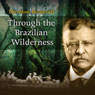 Through the Brazilian Wilderness (Unabridged), by Theodore Roosevelt