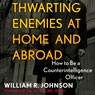 Thwarting Enemies at Home and Abroad: How to Be a Counterintelligence Officer (Unabridged), by William R. Johnson