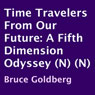 Time Travelers from Our Future: A Fifth Dimension Odyssey (Unabridged) Audiobook, by Bruce Goldberg