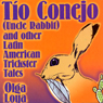 Tio Conejo (Uncle Rabbit) and Other Latin American Trickster Tales, by Olga Loya