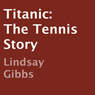 Titanic: The Tennis Story (Unabridged), by Lindsay Gibbs