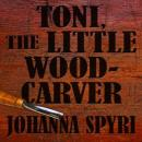 Toni, The Little Woodcarver (Unabridged), by Johanna Spyri