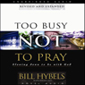 Too Busy Not to Pray: Slowing Down to Be With God (Unabridged) Audiobook, by Bill Hybels
