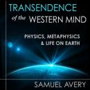 Transcendence of the Western Mind: Physics, Metaphysics, and Life on Earth (Unabridged) Audiobook, by Samuel Avery