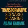 Transformative Scenario Planning: Working Together to Change the Future (Unabridged), by Adam Kahane
