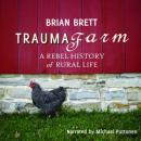 Trauma Farm: A Rebel History of Rural Life (Unabridged), by Brian Brett