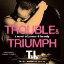 Trouble & Triumph: A Novel of Power & Beauty (Unabridged), by Tip T.I. Harris