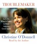 Troublemaker: Lets Do What It Takes to Make America Great Again (Unabridged), by Christine O'Donnell