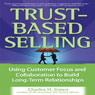 Trust-Based Selling: Using Customer Focus and Collaboration to Build Long-Term Relationships (Unabridged), by Charles H. Green