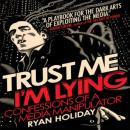 Trust Me, Im Lying: Confessions of a Media Manipulator (Unabridged), by Ryan Holiday