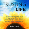 Trusting Life: Overcoming the Fear and Beliefs That Block Peace and Happiness (Unabridged), by Gina Lake