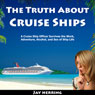 The Truth About Cruise Ships: A Cruise Ship Officer Survives the Work, Adventure, Alcohol, and Sex of Ship Life (Unabridged), by Jay Herring