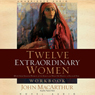 Twelve Extraordinary Women: How God Shaped Women of the Bible and What He Wants for You (Unabridged), by John MacArthur