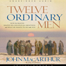 Twelve Ordinary Men: How the Master Shaped His Disciples, and What He Wants to Do with You (Unabridged) Audiobook, by John MacArthur