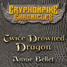 Twice Drowned Dragon: The Gryphonpike Chronicles, Book 2 (Unabridged) Audiobook, by Annie Bellet