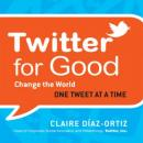 Twitter for Good: Change the World One Tweet at a Time (Unabridged) Audiobook, by Claire Diaz-Ortiz