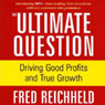 The Ultimate Question: Driving Good Profits and True Growth (Unabridged) Audiobook, by Fred Reichheld