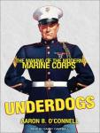 Underdogs: The Making of the Modern Marine Corps (Unabridged) Audiobook, by Aaron B. O'Connell