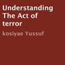 Understanding the Act of Terror (Unabridged) Audiobook, by Kosiyae Yussuf
