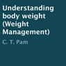 Understanding Body Weight: Weight Management (Unabridged) Audiobook, by C. T. Pam