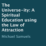 The Universe-ity: A Spiritual Education using the Law of Attraction (Unabridged), by Michael Samuels