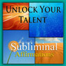 Unlock Your Talent Subliminal Affirmations: Be Gifted & Share Your Talents, Solfeggio Tones, Binaural Beats, Self Help Meditation Hypnosis Audiobook, by Subliminal Hypnosis
