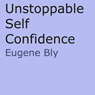 Unstoppble Self Confidence (Unabridged), by Eugene Bly