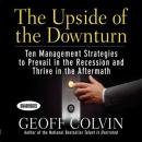 The Upside of the Downturn: Ten Management Strategies to Prevail in the Recession and Thrive in the Aftermath (Unabridged) Audiobook, by Geoff Colvin