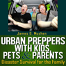 Urban Preppers with Kids, Pets, & Parents: Disaster Survival for the Family (Unabridged) Audiobook, by James Mushen