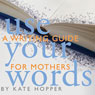 Use Your Words: A Writing Guide for Mothers (Unabridged) Audiobook, by Kate Hopper