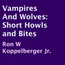 Vampires and Wolves: Short Howls and Bites (Unabridged), by Ron W. Koppelberger Jr.