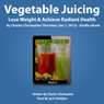 Vegetable Juicing: Lose Weight & Achieve Radiant Health (Unabridged), by Charles Christopher Thornton