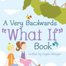 A Very Backwards What If Book (Unabridged), by Angela Winegar