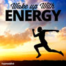 Wake Up With Energy - Hypnosis Audiobook, by Hypnosis Live