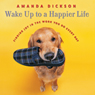 Wake Up to a Happier Life: Finding Joy in the Work You Do Every Day (Unabridged), by Amanda Dickson